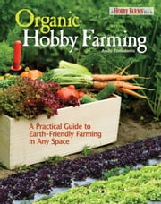 Organic Hobby Farming - A Practical Guide to Earth-Friendly Farming in Any Space ebook by Andy Tomolonis