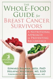The Whole-Food Guide for Breast Cancer Survivors - A Nutritional Approach to Preventing Recurrence ebook by Edward Bauman, MEd, PhD,Helayne Waldman, MS, EdD,Donald I. Abrams, MD