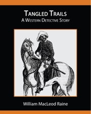 Tangled Trails - A Western Detective Story ebook by Raine, William MacLeod