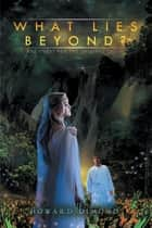 What Lies Beyond? - The Quest for the Original Truth ebook by Howard Dimond