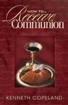 How to Receive Communion ebook by Kenneth Copeland