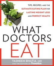 What Doctors Eat - Tips, Recipes, and the Ultimate Eating Plan for Lasting Weight Loss and Perfect Health ebook by Tasneem Bhatia,The Editors of Prevention