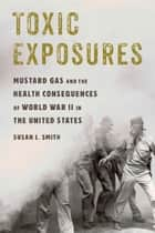 Toxic Exposures - Mustard Gas and the Health Consequences of World War II in the United States ebook by Susan L. Smith