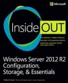 Windows Server 2012 R2 Inside Out Volume 1 - Configuration, Storage, & Essentials ebook by William Stanek