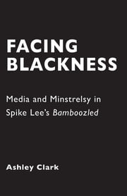 Facing Blackness - Media and Minstrelsy in Spike Lee's Bamboozled ebook by Ashley Clark