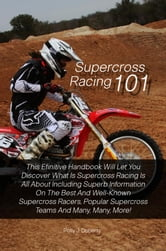Supercross Racing 101 - This Efinitive Handbook Will Let You Discover What Is Supercross Racing Is All About Including Superb Information On The Best And Well-Known Supercross Racers, Popular Supercross Teams And Many, Many, More! ebook by Polly J. Doherty