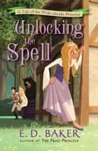 Unlocking the Spell - A Tale of the Wide-Awake Princess ebook by E.D. Baker