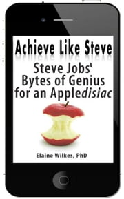 Achieve Like Steve Steve Jobs Bytes of Genius for an Appledisiac (+ FREE BONUSUS, See long description) ebook by Elaine Wilkes, PhD