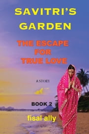 The Trilogy of Savitri's Garden: The Escape for True Love (Book2) ebook by Fisal Ally