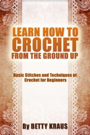 Learn How to Crochet from the Ground Up. Basic Stitches and Techniques of Crochet for Beginners ebook by Betty Kraus