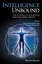 Intelligence Unbound - The Future of Uploaded and Machine Minds eBook by Russell Blackford, Damien Broderick