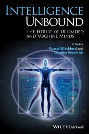 Intelligence Unbound - The Future of Uploaded and Machine Minds ebook by Russell Blackford,Damien Broderick