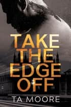 Take the Edge Off ebook by TA Moore