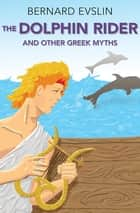 The Dolphin Rider - And Other Greek Myths ebook by