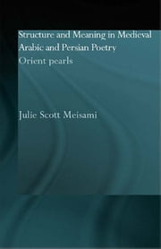 Structure and Meaning in Medieval Arabic and Persian Lyric Poetry - Orient Pearls ebook by Julie Meisami