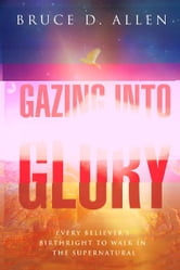 Gazing Into Glory: Every Believer's Birth Right to Walk in the Supernatural ebook by Bruce D Allen