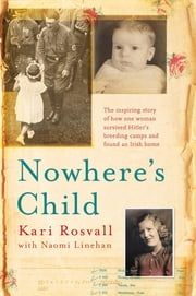 Nowhere's Child - The inspiring story of how one woman survived Hitler's breeding camps and found an Irish home ebook by Kari Rosvall, Naomi Linehan