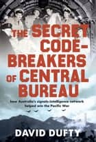 The Secret Code-Breakers of Central Bureau - how Australia's signals-intelligence network helped win the Pacific War ebook by David Dufty