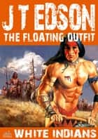 The Floating Outfit 17: White Indians eBook by J.T. Edson