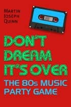Don't Dream It's Over: The 80s Music Party Game ebook by Martin Joseph Quinn