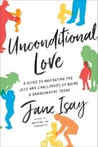 Unconditional Love - A Guide to Navigating the Joys and Challenges of Being a Grandparent Today ebook by Jane Isay
