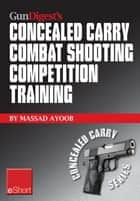 Gun Digest's Combat Shooting Competition Training Concealed Carry eShort: Improve your combat shooting ability with pistol shooting competitions & advanced pistol training. ebook by Massad Ayoob