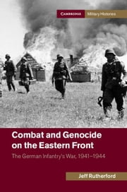 Combat and Genocide on the Eastern Front: The German Infantry's War, 1941 1944 ebook by Rutherford, Jeff