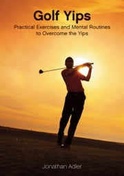 Golf Yips: Practical Exercises and Mental Routines to Overcome The Yips ebook by Jonathan Adler