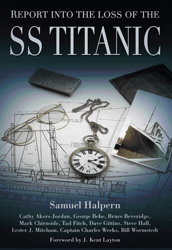 Report into the Loss of the SS Titanic ebook by Samuel Halpern,George Behe,Bruce Beveridge,Mark Chirnside,Tad Fitch,Dave Gittins,Steve Hall,Lester J. Mitcham,Capt Charles Weeks,Bill Wormstedt,Cathy Akers-Jordan