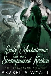 Lady Mechatronic and the Steampunked Kraken - Book 4 ebook by Arabella Wyatt