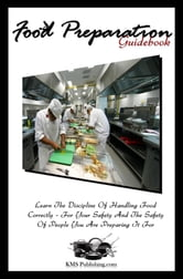 Food Preparation Guidebook - Learn The Discipline Of Handling Food Correctly --- For Your Safety And The Safety Of People You Are Preparing It For ebook by KMS Publishing