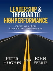 Leadership & The Road to High Performance - Creating a High-Performing Organization ebook by Peter Hughes,John Ferrie