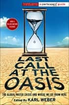 Last Call at the Oasis - The Global Water Crisis and Where We Go from Here ebook by Participant Media, Karl Weber