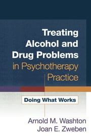 Treating Alcohol and Drug Problems in Psychotherapy Practice - Doing What Works ebook by Arnold M. Washton, PhD,Joan E. Zweben, PhD