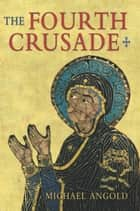 The Fourth Crusade ebook by Michael J Angold