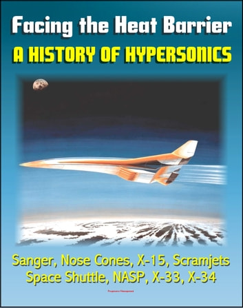 Facing the Heat Barrier: A History of Hypersonics - V-2, Sanger, Missile Nose Cones, X-15, Scramjets, Space Shuttle, National Aerospace Plane (NASP), X-33, X-34 (NASA SP-2007-4232) ekitaplar by Progressive Management