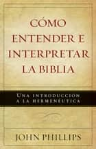 Cómo entender e interpretar la Biblia ebook by John Phillips