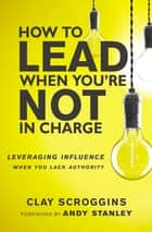 How to Lead When You're Not in Charge - Leveraging Influence When You Lack Authority ebook by Clay Scroggins, Andy Stanley