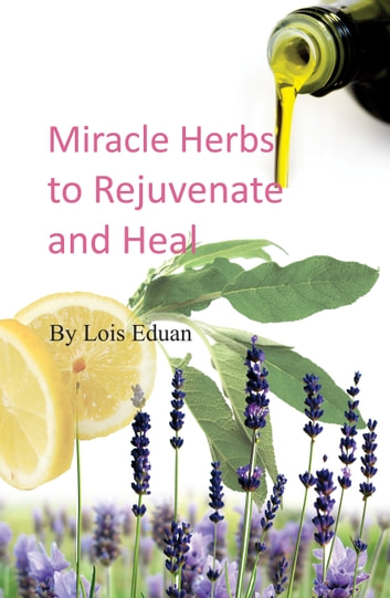 Miracle Herbs to Rejuvenate and Heal ebook by Lois Eduan