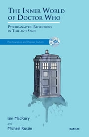 The Inner World of Doctor Who - Psychoanalytic Reflections in Time and Space ebook by Iain MacRury,Michael Rustin