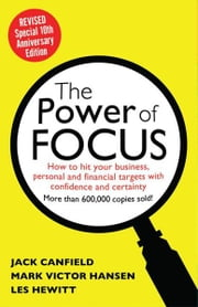 The Power of Focus Tenth Anniversary Edition: How to Hit Your Business, Personal and Financial Targets with Absolute Confidence and Certainty - How to Hit Your Business, Personal and Financial Targets with Absolute Confidence and Certainty ebook by Jack Canfield, Mark Victor Hansen, Les Hewitt