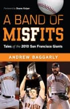 A Band of Misfits: Tales of the 2010 San Francisco Giants ebook by Andrew Baggarly
