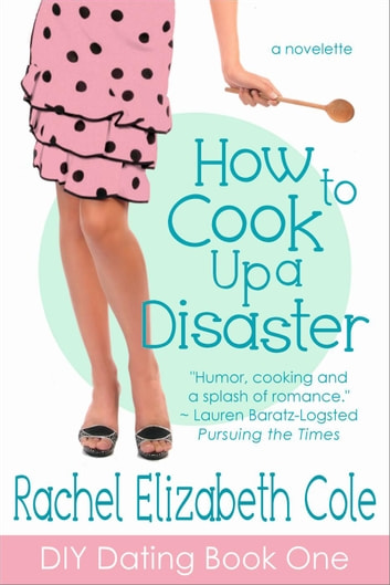 How to Cook Up a Disaster - DIY Dating, #1 ebook by Rachel Elizabeth Cole