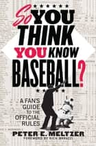 So You Think You Know Baseball?: A Fan's Guide to the Official Rules ebook by Peter E. Meltzer,Rich Marazzi