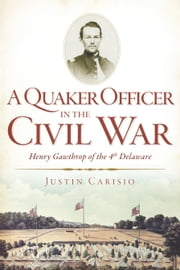 A Quaker Officer in the Civil War - Henry Gawthrop of the 4th Delaware ebook by Justin Carisio