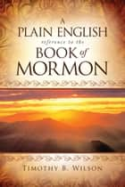 A Plain English Reference to the Book of Mormon ebook by Timothy B. Wilson