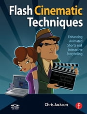 Flash Cinematic Techniques - Enhancing Animated Shorts and Interactive Storytelling ebook by Chris Jackson