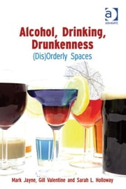 Alcohol, Drinking, Drunkenness - (Dis)Orderly Spaces ebook by Sarah L. Holloway,Professor Gill Valentine,Dr Mark Jayne