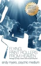 Flying Paint Rollers From Heaven - Messages of Hope, Humor, and Love From Beyond ebook by