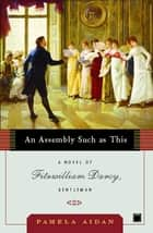 An Assembly Such as This - A Novel of Fitzwilliam Darcy, Gentleman ebook by Pamela Aidan